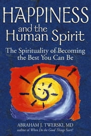 Happiness and the Human Spirit - The Spirituality of Becoming the Best You Can Be ebook by Rabbi Abraham J. Twerski, MD