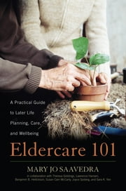 Eldercare 101 - A Practical Guide to Later Life Planning, Care, and Wellbeing ebook by Mary Jo Saavedra,Susan Cain McCarty,Theresa Giddings,Rev. Lawrence Hansen,Benjamin B. Hellickson,Joyce Sjoberg,Sara K. Yen,Ruth Matinko-Wald