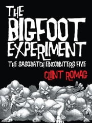 The Bigfoot Experiment - The Sasquatch Encounters Five ebook by Clint Romag