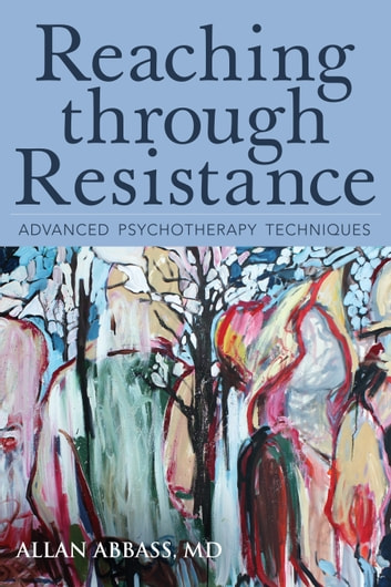 Reaching through Resistance - Advanced Psychotherapy Techniques ebook by Allan Abbass