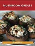 Mushroom Greats: Delicious Mushroom Recipes, The Top 100 Mushroom Recipes ebook by Franks Jo
