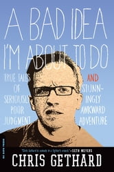 A Bad Idea I'm About to Do - True Tales of Seriously Poor Judgment and Stunningly Awkward Adventure ebook by Chris Gethard
