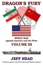 Dragon's Fury: World War against America and the West - Volume III ebook by Jeff Head