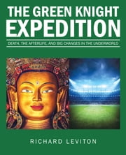 The Green Knight Expedition - Death, the Afterlife, and Big Changes in the Underworld ebook by Richard Leviton