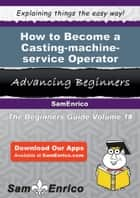 How to Become a Casting-machine-service Operator ebook by Eboni Maki