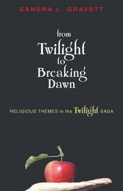 From Twilight to Breaking Dawn - Religious Themes in the Twilight Saga ebook by Sandra Gravett