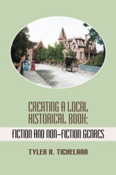 Creating a Local Historical Book - Fiction and Non-Fiction Genres ebook by Tyler R. Tichelaar