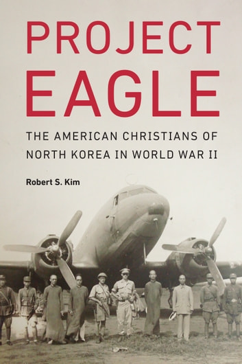 Project Eagle - The American Christians of North Korea in World War II ebook by Robert S. Kim
