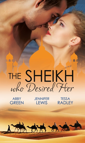 The Sheikh Who Desired Her: Secrets of the Oasis / The Desert Prince / Saved by the Sheikh! (Mills & Boon e-Book Collections) ebook by Abby Green,Jennifer Lewis,Tessa Radley
