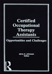 Certified Occupational Therapy Assistants - Opportunities and Challenges ebook by Jerry A Johnson