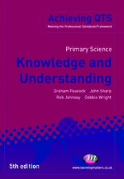 Primary Science: Knowledge and Understanding ebook by Mr Graham A Peacock,Debbie Wright,Mr Rob Johnsey,Professor John Sharp