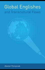 Global Englishes and Transcultural Flows ebook by Pennycook, Alastair