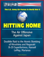 Hitting Home: The Air Offensive Against Japan - The U.S. Army Air Forces in World War II, Doolittle Raid to the Atomic Bombing of Hiroshima and Nagasaki, B-29 Superfortress, Hansell, LeMay, Marianas ebook by Progressive Management