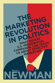 The Marketing Revolution in Politics - What Recent U.S. Presidential Campaigns Can Teach Us About Effective Marketing ebook by Bruce I. Newman