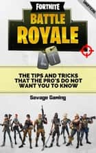 Fortnite Battle Royale: The Tips and Tricks that the Pro's Do Not Want You to Know ebook by Savage Gaming