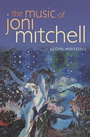 The Music of Joni Mitchell ebook by Lloyd Whitesell