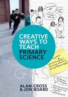 Creative Ways To Teach Primary Science ebook by Alan Cross, Jon Board