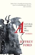 A Natural History of Hell - Stories ebook by Jeffrey Ford