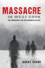 Massacre in West Cork: The Dunmanway and Ballygroman Killings ebook by Barry Keane