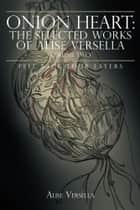 Onion Heart: The Selected Works of Alise Versella, Volume Two - Peel Back your Layers ebook by Alise Versella