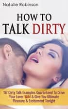 How To Talk Dirty - 157 Dirty Talk Examples Guaranteed To Drive Your Lover Wild & Give You Ultimate Pleasure & Excitement Tonight ebook by Natalie Robinson