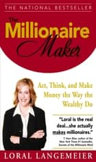 The Millionaire Maker : Act, Think, and Make Money the Way the Wealthy Do: Act, Think, and Make Money the Way the Wealthy Do ebook by Loral Langemeier