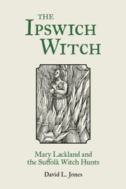 The Ipswich Witch - Mary Lackland and the Suffolk Witch Hunts ebook by David L Jones