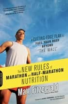 "The New Rules of Marathon and Half-Marathon Nutrition - A Cutting-Edge Plan to Fuel Your Body Beyond """"the Wall"""" ebook by Matt Fitzgerald"