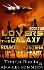 Lovers of the Galaxy: Book Two: Bounty Hunters of the Heart ebook by Trinity Blacio, Ana Lee Kennedy