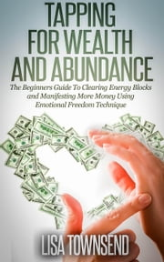 Tapping for Wealth and Abundance: The Beginners Guide To Clearing Energy Blocks and Manifesting More Money Using Emotional Freedom Technique - Energy Healing Series ebook by Lisa Townsend