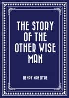The Story of the Other Wise Man ebook by Henry Van Dyke