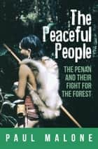 The Peaceful People: The Penan and their Fight for the Forest ebook by Paul Malone