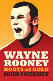 Wayne Rooney: Boots of Gold ebook by John Sweeney