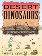 Desert Dinosaurs: Discovering Prehistoric Sites in the American Southwest ebook by Anthony D. Fredericks