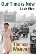 Our Time Is Now Book Five ebook by Thomas Weaver