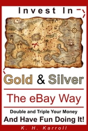 Invest In Gold And Silver The eBay Way: Double And Triple Your Money And Have Fun Doing It! ebook by K. H. Karroll