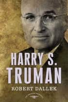 Harry S. Truman - The American Presidents Series: The 33rd President, 1945-1953 ebook by Robert Dallek, Sean Wilentz, Arthur M. Schlesinger Jr.