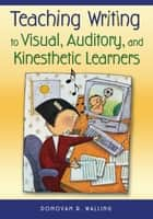 Teaching Writing to Visual, Auditory, and Kinesthetic Learners ebook by Mr. Donovan R. Walling