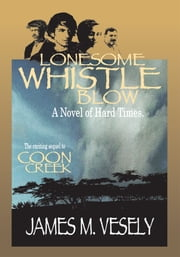 LONESOME WHISTLE BLOW - A Novel of Hard Times ebook by James Vesely