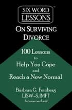 Six-Word Lessons on Surviving Divorce: 100 Lessons to Help You Cope and Reach a New Normal ebook by Barbara Feinberg