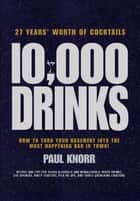 10,000 Drinks - How to Turn Your Basement Into the Most Happening Bar in Town! ebook by Paul Knorr