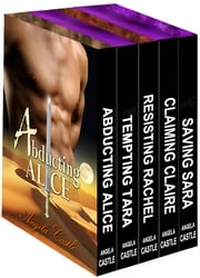 Angela Castle's 5-Book Box Set - Abducting Alice, Tempting Tara, Resisting Rachel, Claiming Claire, and Saving Sara ebook by Angela Castle