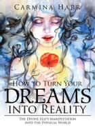 How to Turn Your Dreams into Reality - The Divine Self'S Manifestation into the Physical World ebook by Carmina Harr