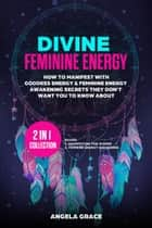 Divine Feminine Energy How To Manifest With Goddess Energy & Feminine Energy Awakening Secrets They Don't Want You To Know About: Manifesting For Women & Feminine Energy Awakening 2 In 1 Collection - Divine Feminine Energy Awakening ebook by Angela Grace