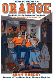 How To Grow An Orange: The Right Way To Brainwash Your Child Into Becoming A Syracuse Fan ebook by Sean Keeley
