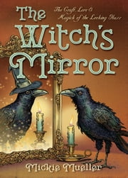 The Witch's Mirror - The Craft, Lore & Magick of the Looking Glass ebook by Mickie Mueller