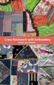 Crazy Patchwork with Embroidery ebook by Mabel Van Niekerk