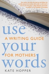 Use Your Words - A Writing Guide for Mothers ebook by Kate Hopper