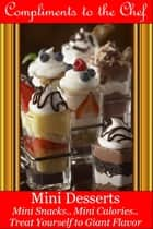 Mini Desserts: Mini Snacks - Mini Calories - Treat Yourself to Giant Flavor ebook by Compliments to the Chef