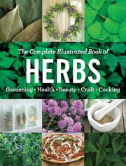 The Complete Illustrated Book of Herbs - Growing • Health & Beauty • Cooking • Crafts ebook by Editors at Reader's Digest